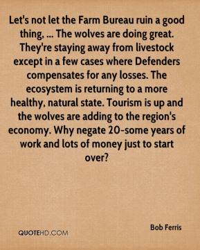 Bob Ferris - Let's not let the Farm Bureau ruin a good thing, ... The wolves are doing great. They're staying away from livestock except in a few cases where Defenders compensates for any losses. The ecosystem is returning to a more healthy, natural state. Tourism is up and the wolves are adding to the region's economy. Why negate 20-some years of work and lots of money just to start over?