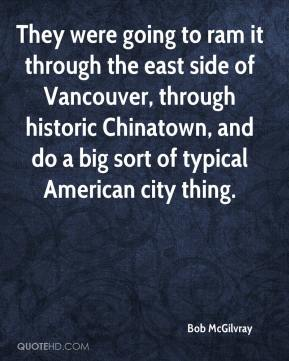Bob McGilvray - They were going to ram it through the east side of Vancouver, through historic Chinatown, and do a big sort of typical American city thing.