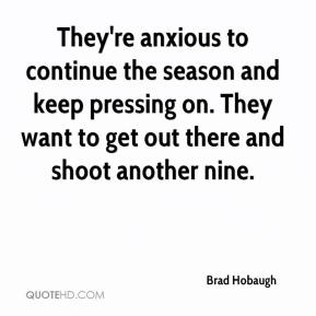 Brad Hobaugh - They're anxious to continue the season and keep pressing on. They want to get out there and shoot another nine.