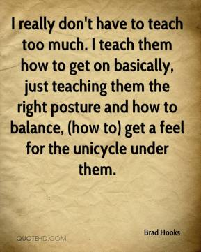 Brad Hooks - I really don't have to teach too much. I teach them how to get on basically, just teaching them the right posture and how to balance, (how to) get a feel for the unicycle under them.