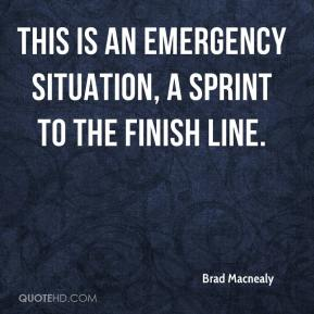 Brad Macnealy - This is an emergency situation, a sprint to the finish line.