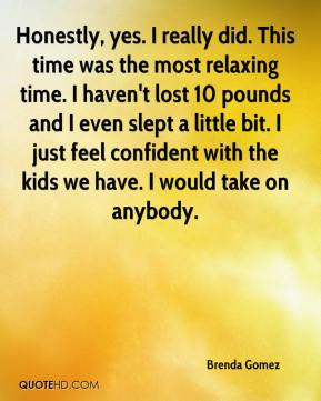 Brenda Gomez - Honestly, yes. I really did. This time was the most relaxing time. I haven't lost 10 pounds and I even slept a little bit. I just feel confident with the kids we have. I would take on anybody.