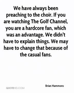 Brian Hammons - We have always been preaching to the choir. If you are watching The Golf Channel, you are a hardcore fan, which was an advantage. We didn't have to explain things. We may have to change that because of the casual fans.