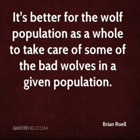 Brian Roell - It's better for the wolf population as a whole to take care of some of the bad wolves in a given population.