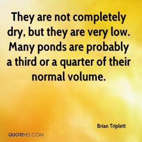 Brian Triplett - They are not completely dry, but they are very low. Many ponds are probably a third or a quarter of their normal volume.