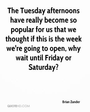 Brian Zander - The Tuesday afternoons have really become so popular for us that we thought if this is the week we're going to open, why wait until Friday or Saturday?