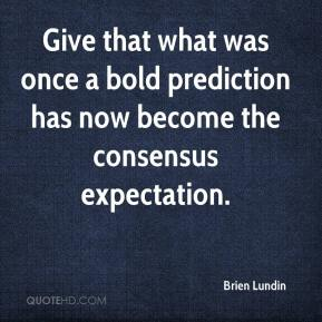 Brien Lundin - Give that what was once a bold prediction has now become the consensus expectation.