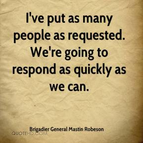 Brigadier General Mastin Robeson - I've put as many people as requested. We're going to respond as quickly as we can.
