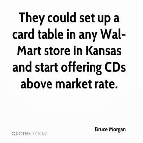 They could set up a card table in any Wal-Mart store in Kansas and start offering CDs above market rate.