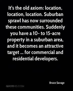 Bruce Savage - It's the old axiom: location, location, location. Suburban sprawl has now surrounded these communities. Suddenly you have a 10- to 15-acre property in a suburban area, and it becomes an attractive target ... for commercial and residential developers.