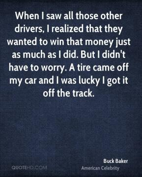 When I saw all those other drivers, I realized that they wanted to win that money just as much as I did. But I didn't have to worry. A tire came off my car and I was lucky I got it off the track.