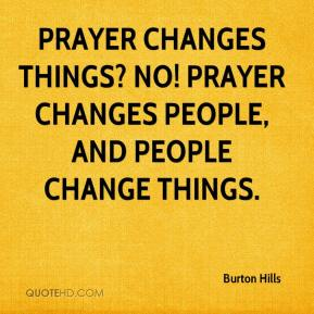 Burton Hills - Prayer changes things? No! Prayer changes people, and people change things.