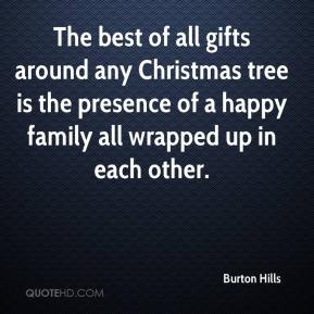 Burton Hills - The best of all gifts around any Christmas tree is the presence of a happy family all wrapped up in each other.