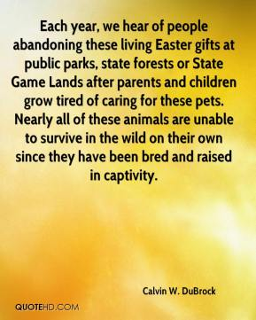 Calvin W. DuBrock - Each year, we hear of people abandoning these living Easter gifts at public parks, state forests or State Game Lands after parents and children grow tired of caring for these pets. Nearly all of these animals are unable to survive in the wild on their own since they have been bred and raised in captivity.