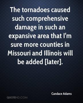 Candace Adams - The tornadoes caused such comprehensive damage in such an expansive area that I'm sure more counties in Missouri and Illinois will be added [later].