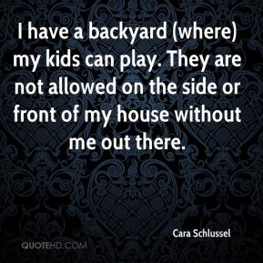 Cara Schlussel - I have a backyard (where) my kids can play. They are not allowed on the side or front of my house without me out there.