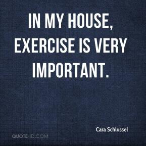 Cara Schlussel - In my house, exercise is very important.