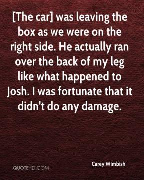 Carey Wimbish - [The car] was leaving the box as we were on the right side. He actually ran over the back of my leg like what happened to Josh. I was fortunate that it didn't do any damage.