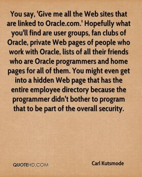 Carl Kutsmode - You say, 'Give me all the Web sites that are linked to Oracle.com.' Hopefully what you'll find are user groups, fan clubs of Oracle, private Web pages of people who work with Oracle, lists of all their friends who are Oracle programmers and home pages for all of them. You might even get into a hidden Web page that has the entire employee directory because the programmer didn't bother to program that to be part of the overall security.