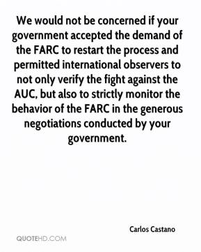 Carlos Castano - We would not be concerned if your government accepted the demand of the FARC to restart the process and permitted international observers to not only verify the fight against the AUC, but also to strictly monitor the behavior of the FARC in the generous negotiations conducted by your government.
