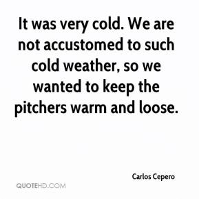 Carlos Cepero - It was very cold. We are not accustomed to such cold weather, so we wanted to keep the pitchers warm and loose.