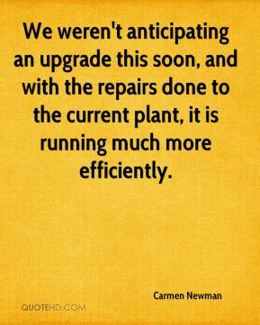 Carmen Newman - We weren't anticipating an upgrade this soon, and with the repairs done to the current plant, it is running much more efficiently.