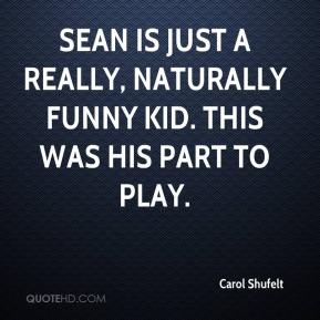 Carol Shufelt - Sean is just a really, naturally funny kid. This was his part to play.