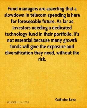 Catherine Benz - Fund managers are asserting that a slowdown in telecom spending is here for foreseeable future. As far as investors needing a dedicated technology fund in their portfolio, it's not essential because many growth funds will give the exposure and diversification they need, without the risk.