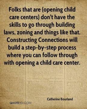 Catherine Bourland - Folks that are (opening child care centers) don't have the skills to go through building laws, zoning and things like that. Constructing Connections will build a step-by-step process where you can follow through with opening a child care center.