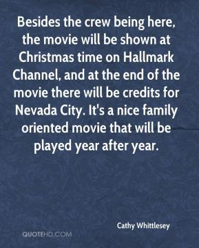 Cathy Whittlesey - Besides the crew being here, the movie will be shown at Christmas time on Hallmark Channel, and at the end of the movie there will be credits for Nevada City. It's a nice family oriented movie that will be played year after year.