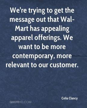 Celia Clancy - We're trying to get the message out that Wal-Mart has appealing apparel offerings. We want to be more contemporary, more relevant to our customer.
