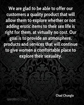Chad Chunglo - We are glad to be able to offer our customers a quality product that will allow them to explore whether or not adding erotic items to their sex life is right for them, at virtually no cost. Our goal is to provide an atmosphere, products and services that will continue to give women a comfortable place to explore their sexuality.