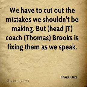 Charles Arps - We have to cut out the mistakes we shouldn't be making. But (head JT) coach (Thomas) Brooks is fixing them as we speak.