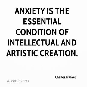 Charles Frankel - Anxiety is the essential condition of intellectual and artistic creation.