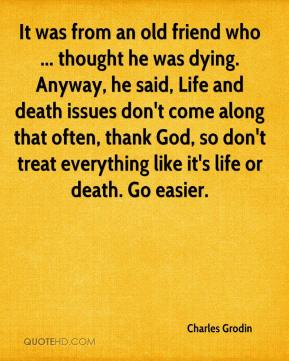 Charles Grodin - It was from an old friend who … thought he was dying. Anyway, he said, Life and death issues don't come along that often, thank God, so don't treat everything like it's life or death. Go easier.