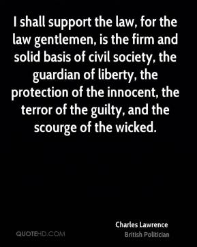 Charles Lawrence - I shall support the law, for the law gentlemen, is the firm and solid basis of civil society, the guardian of liberty, the protection of the innocent, the terror of the guilty, and the scourge of the wicked.