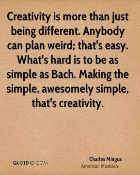 Charles Mingus - Creativity is more than just being different. Anybody can plan weird; that's easy. What's hard is to be as simple as Bach. Making the simple, awesomely simple, that's creativity.