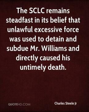 Charles Steele Jr - The SCLC remains steadfast in its belief that unlawful excessive force was used to detain and subdue Mr. Williams and directly caused his untimely death.