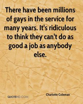 Charlotte Coleman - There have been millions of gays in the service for many years. It's ridiculous to think they can't do as good a job as anybody else.