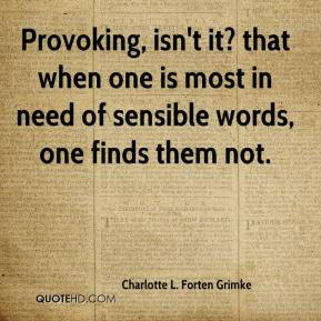 Charlotte L. Forten Grimke - Provoking, isn't it? that when one is most in need of sensible words, one finds them not.