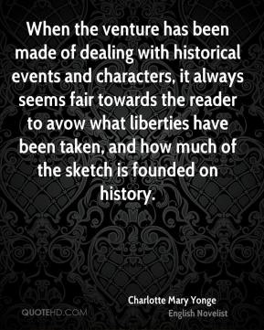 Charlotte Mary Yonge - When the venture has been made of dealing with historical events and characters, it always seems fair towards the reader to avow what liberties have been taken, and how much of the sketch is founded on history.