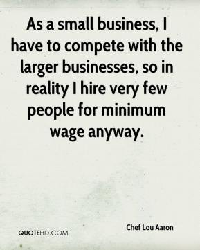 Chef Lou Aaron - As a small business, I have to compete with the larger businesses, so in reality I hire very few people for minimum wage anyway.