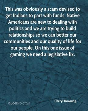 Cheryl Downing - This was obviously a scam devised to get Indians to part with funds. Native Americans are new to dealing with politics and we are trying to build relationships so we can better our communities and our quality of life for our people. On this one issue of gaming we need a legislative fix.