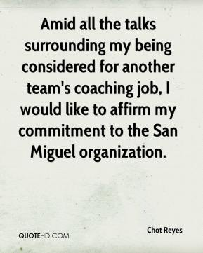 Chot Reyes - Amid all the talks surrounding my being considered for another team's coaching job, I would like to affirm my commitment to the San Miguel organization.