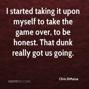 Chris DiMassa - I started taking it upon myself to take the game over, to be honest. That dunk really got us going.