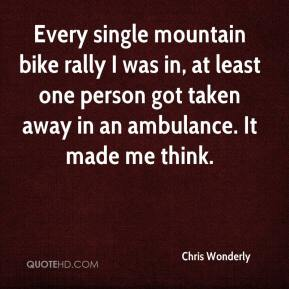 Chris Wonderly - Every single mountain bike rally I was in, at least one person got taken away in an ambulance. It made me think.