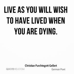 Live as you will wish to have lived when you are dying.