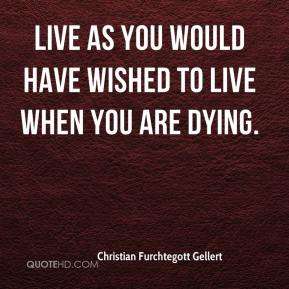 Christian Furchtegott Gellert - Live as you would have wished to live when you are dying.