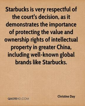 Christine Day - Starbucks is very respectful of the court's decision, as it demonstrates the importance of protecting the value and ownership rights of intellectual property in greater China, including well-known global brands like Starbucks.