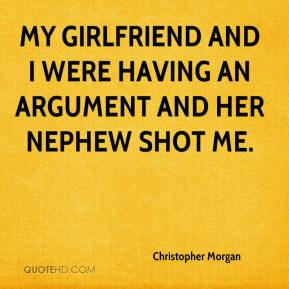 Christopher Morgan - My girlfriend and I were having an argument and her nephew shot me.